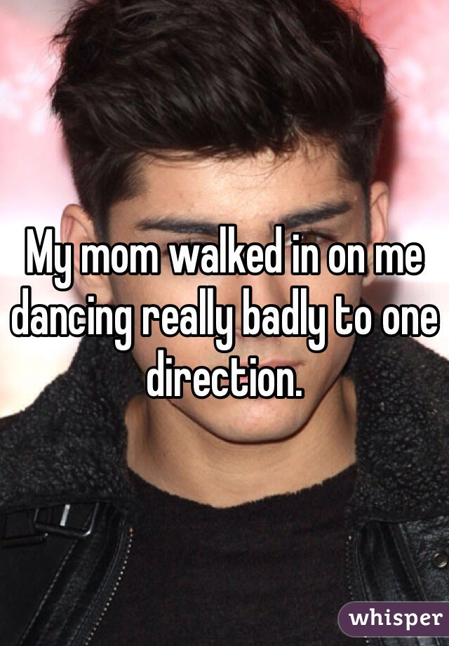 My mom walked in on me dancing really badly to one direction.