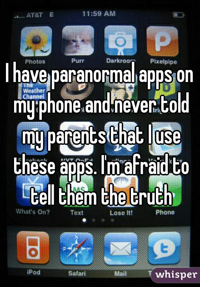I have paranormal apps on my phone and never told my parents that I use these apps. I'm afraid to tell them the truth