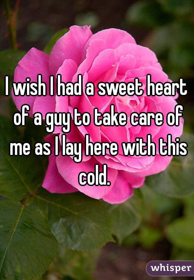 I wish I had a sweet heart of a guy to take care of me as I lay here with this cold.