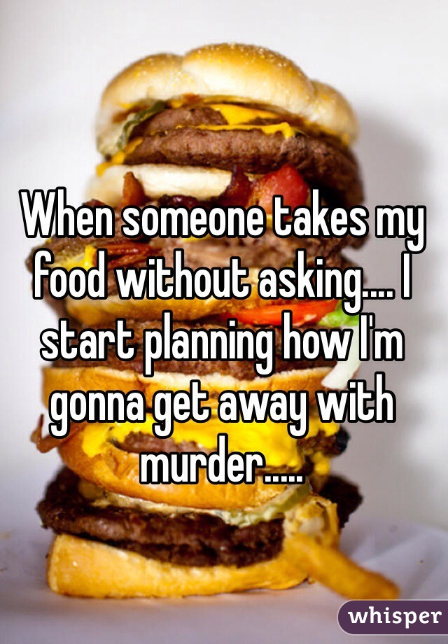 When someone takes my food without asking.... I start planning how I'm gonna get away with murder.....