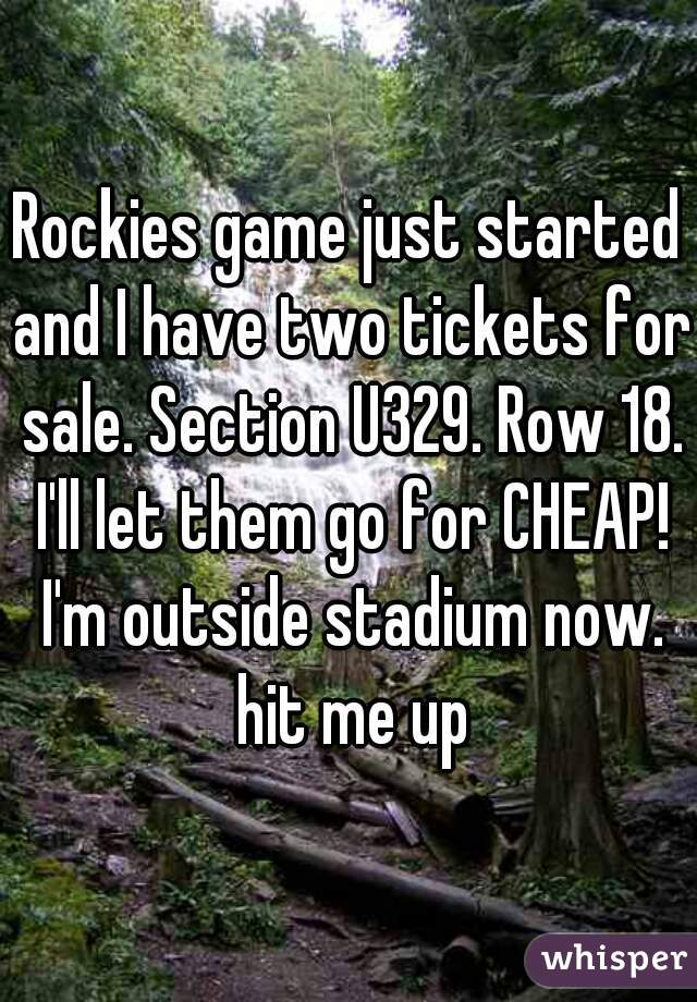 Rockies game just started and I have two tickets for sale. Section U329. Row 18. I'll let them go for CHEAP! I'm outside stadium now. hit me up