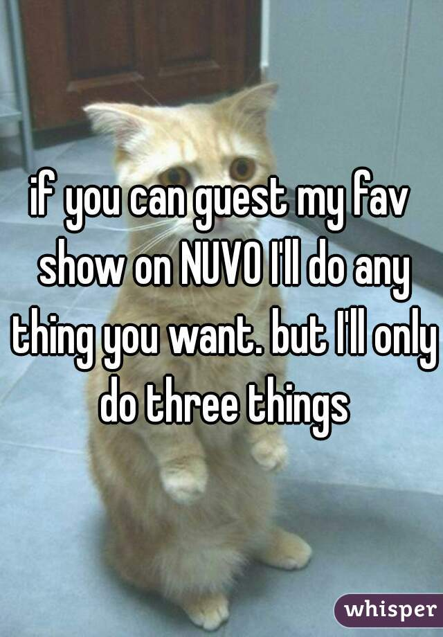 if you can guest my fav show on NUVO I'll do any thing you want. but I'll only do three things