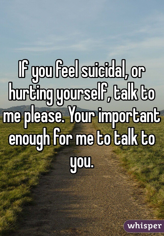 If you feel suicidal, or hurting yourself, talk to me please. Your important enough for me to talk to you.