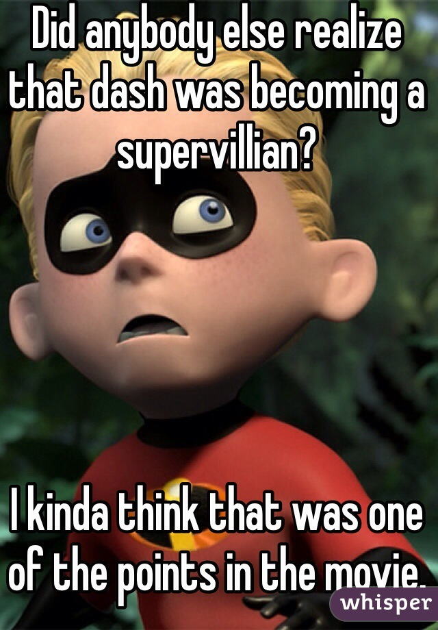 Did anybody else realize that dash was becoming a supervillian?      I kinda think that was one of the points in the movie.