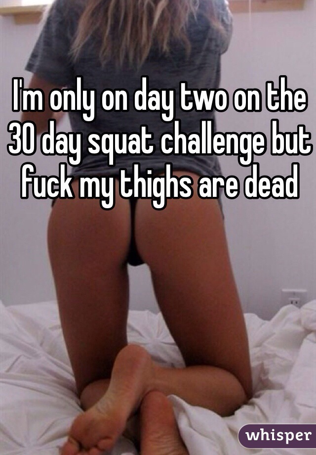I'm only on day two on the 30 day squat challenge but fuck my thighs are dead