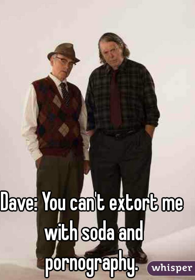 Dave: You can't extort me with soda and pornography.