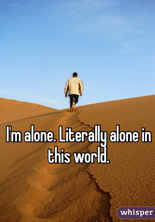 I'm alone. Literally alone in this world.