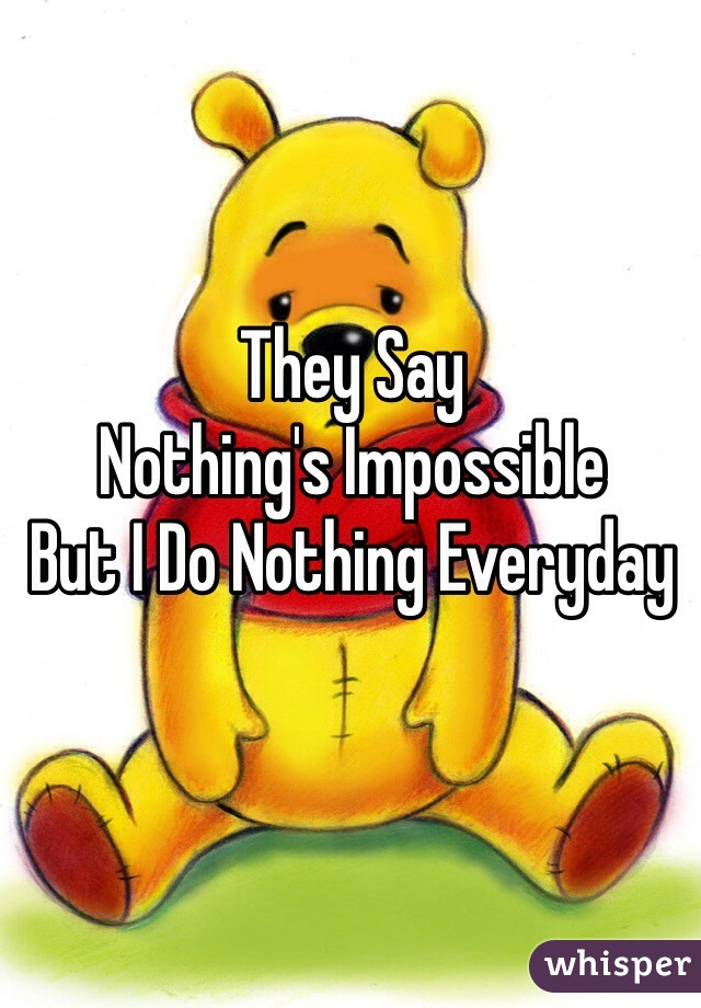 They Say  Nothing's Impossible  But I Do Nothing Everyday