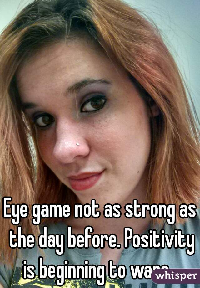 Eye game not as strong as the day before. Positivity is beginning to wane.