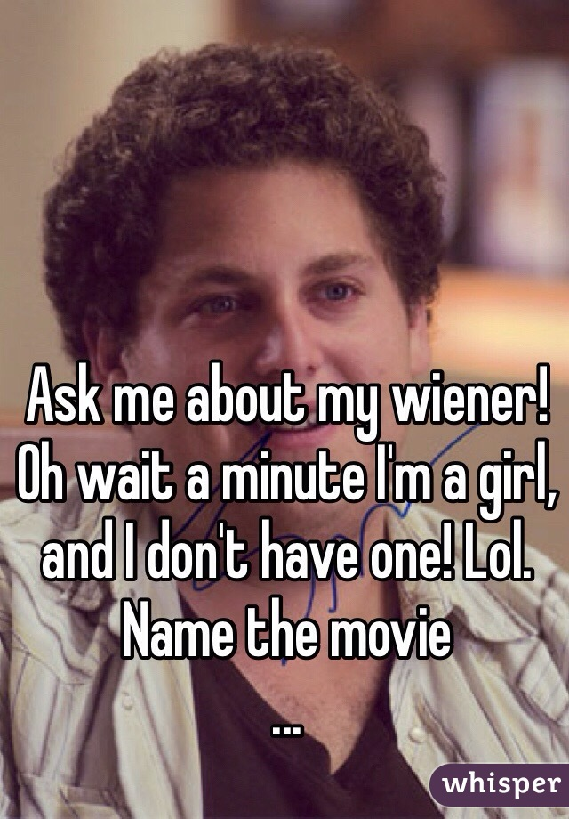 Ask me about my wiener! Oh wait a minute I'm a girl, and I don't have one! Lol. Name the movie ...