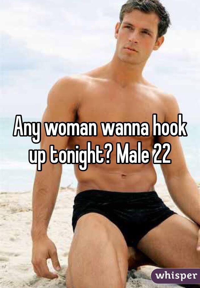 Any woman wanna hook up tonight? Male 22