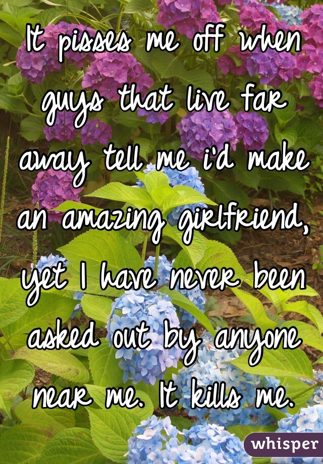 It pisses me off when guys that live far away tell me i'd make an amazing girlfriend, yet I have never been asked out by anyone near me. It kills me.