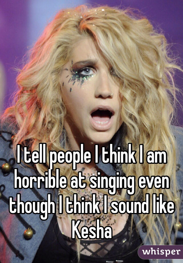 I tell people I think I am horrible at singing even though I think I sound like Kesha