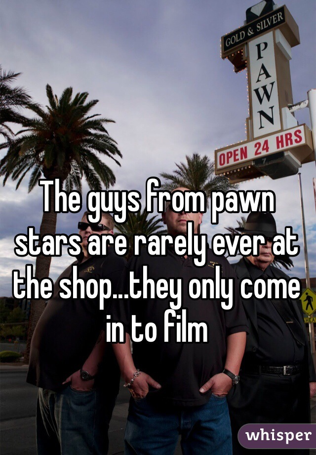 The guys from pawn stars are rarely ever at the shop...they only come in to film