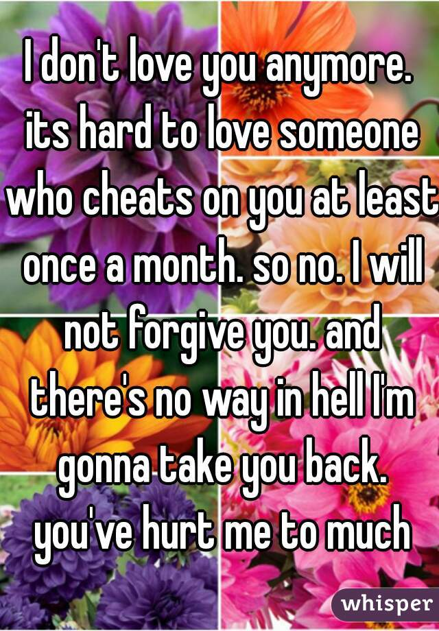 I don't love you anymore. its hard to love someone who cheats on you at least once a month. so no. I will not forgive you. and there's no way in hell I'm gonna take you back. you've hurt me to much