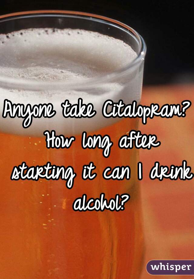 Anyone take Citalopram? How long after starting it can I drink alcohol?
