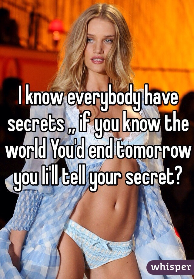 I know everybody have secrets ,, if you know the world You'd end tomorrow you Ii'll tell your secret?