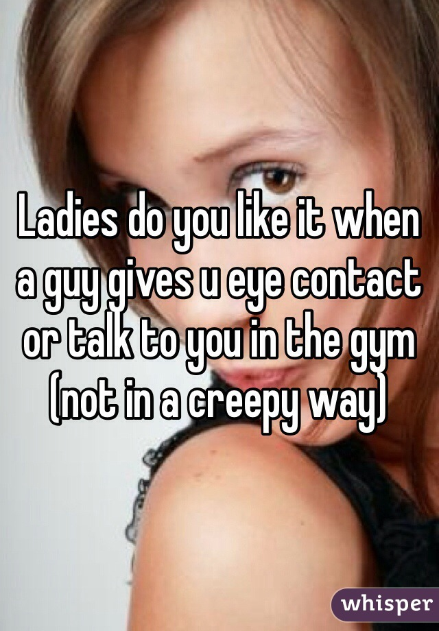 Ladies do you like it when a guy gives u eye contact or talk to you in the gym (not in a creepy way)