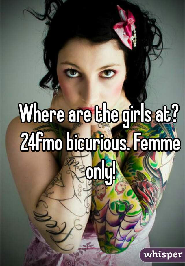 Where are the girls at? 24fmo bicurious. Femme only!