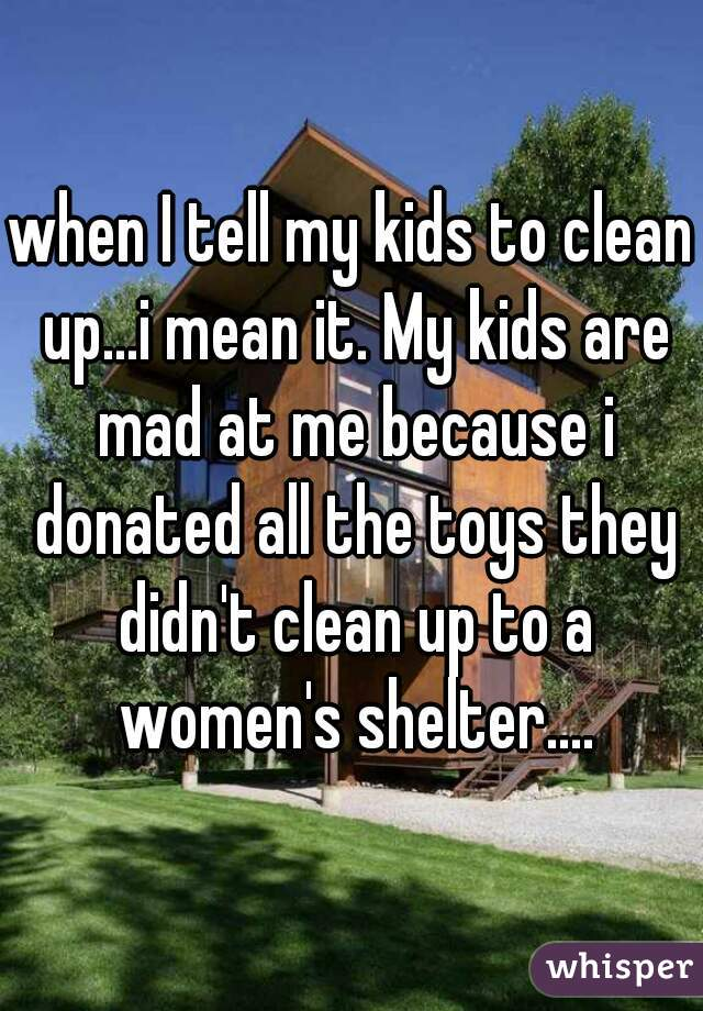 when I tell my kids to clean up...i mean it. My kids are mad at me because i donated all the toys they didn't clean up to a women's shelter....