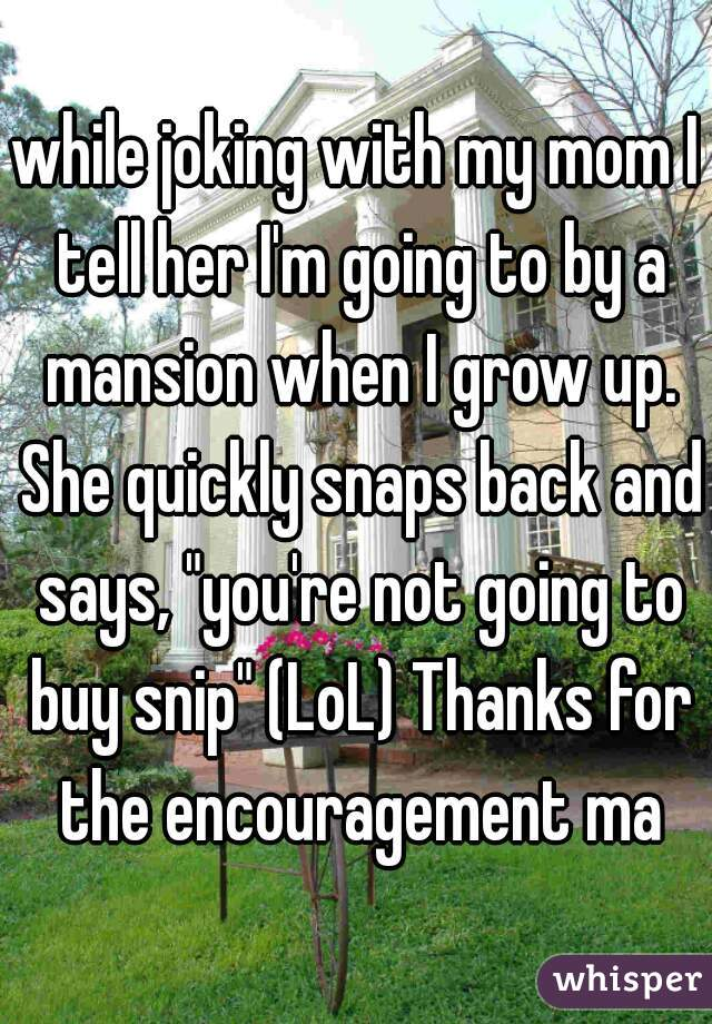 "while joking with my mom I tell her I'm going to by a mansion when I grow up. She quickly snaps back and says, ""you're not going to buy snip"" (LoL) Thanks for the encouragement ma"