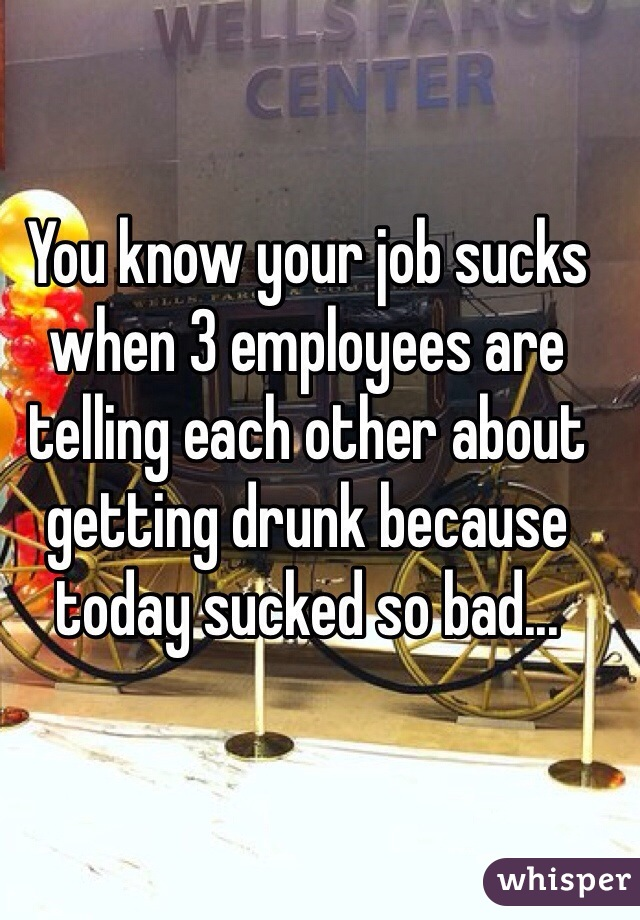 You know your job sucks when 3 employees are telling each other about getting drunk because today sucked so bad...