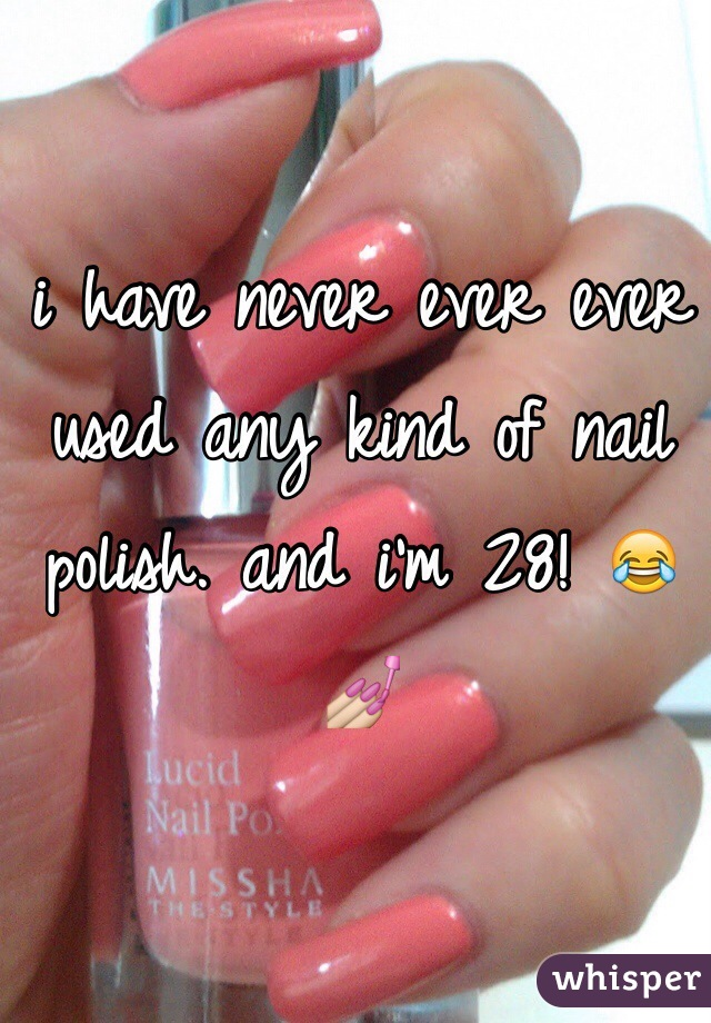 i have never ever ever used any kind of nail polish. and i'm 28! 😂💅