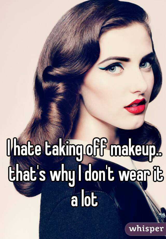 I hate taking off makeup.. that's why I don't wear it a lot