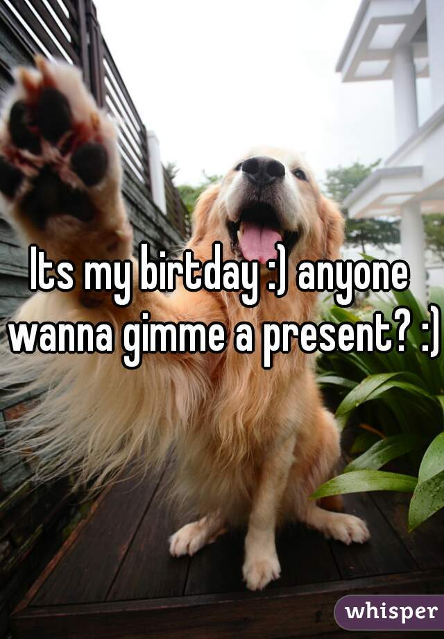 Its my birtday :) anyone wanna gimme a present? :)