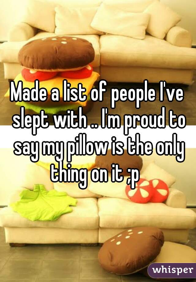 Made a list of people I've slept with .. I'm proud to say my pillow is the only thing on it ;p