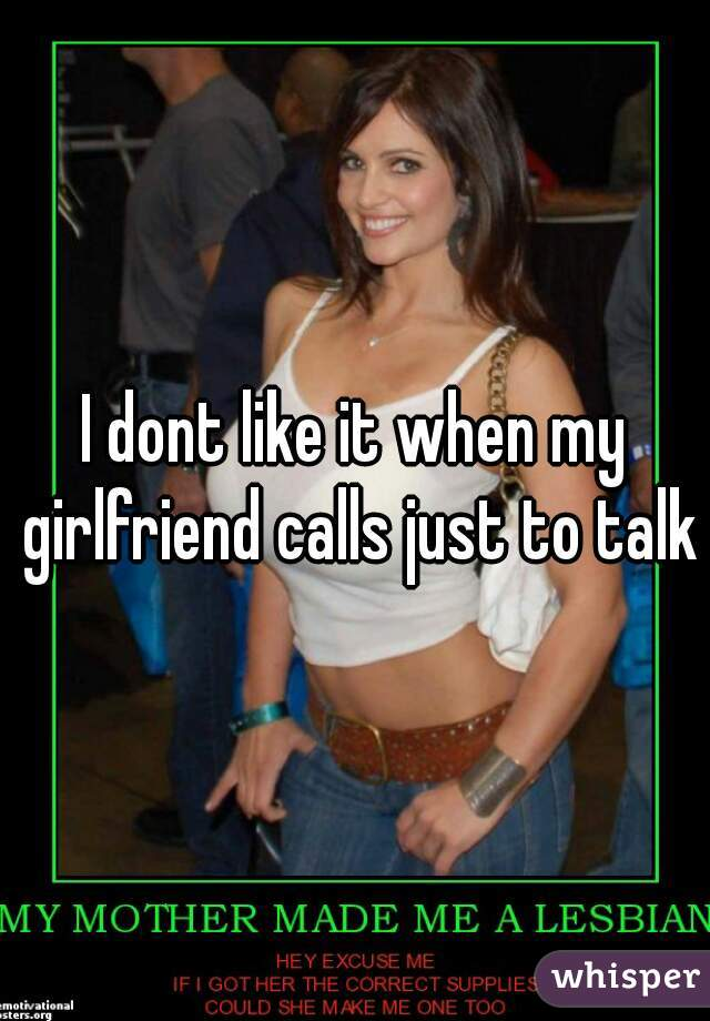 I dont like it when my girlfriend calls just to talk
