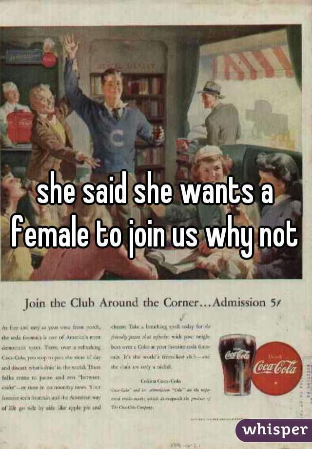 she said she wants a female to join us why not