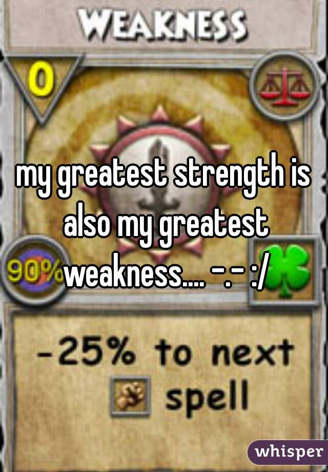 my greatest strength is also my greatest weakness.... -.- :/