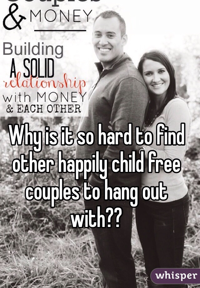 Why is it so hard to find other happily child free couples to hang out with??