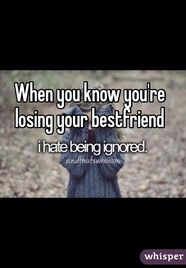 When you know you're losing your bestfriend