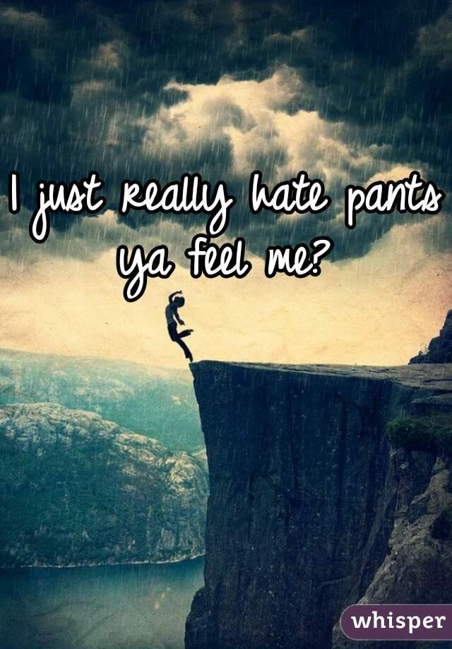 I just really hate pants ya feel me?