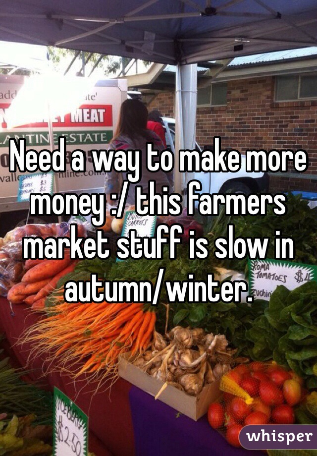 Need a way to make more money :/ this farmers market stuff is slow in autumn/winter.