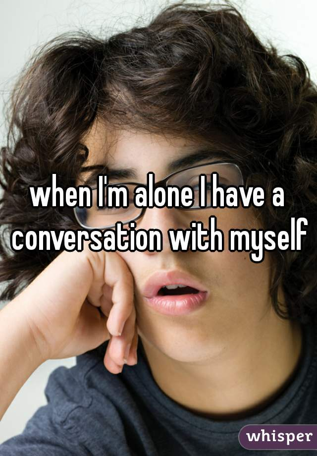 when I'm alone I have a conversation with myself