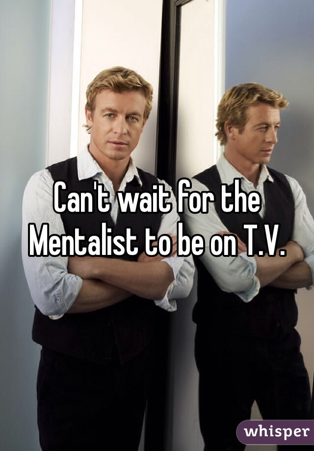 Can't wait for the Mentalist to be on T.V.