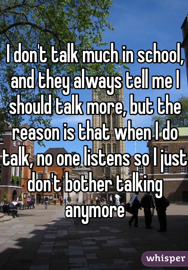 I don't talk much in school, and they always tell me I should talk more, but the reason is that when I do talk, no one listens so I just don't bother talking anymore