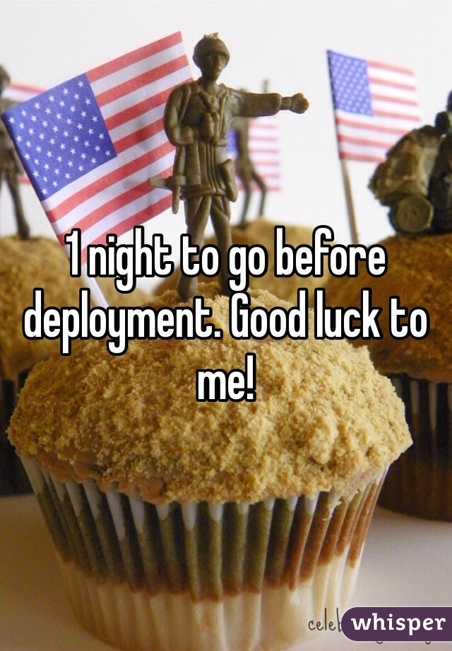 1 night to go before deployment. Good luck to me!