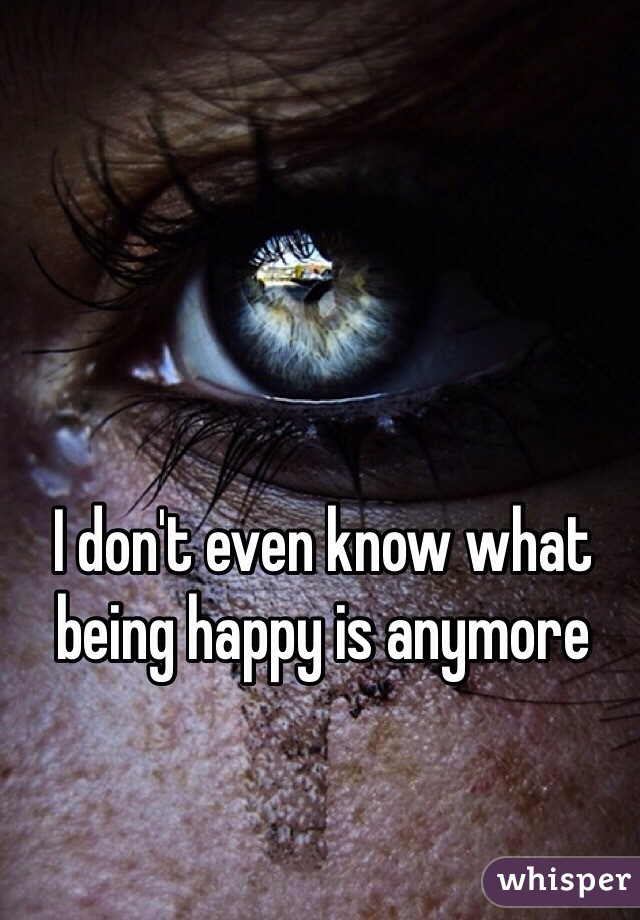 I don't even know what being happy is anymore