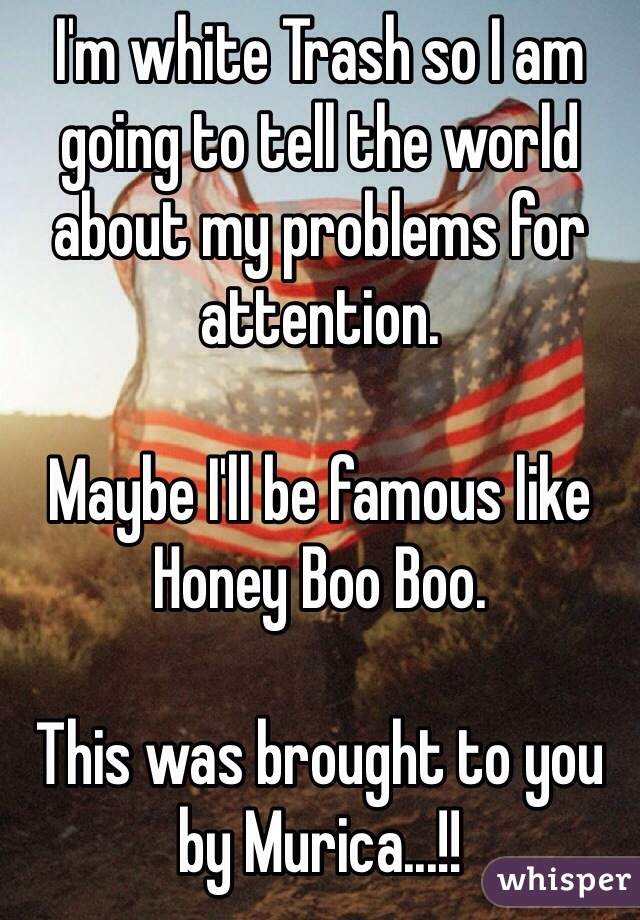 I'm white Trash so I am going to tell the world about my problems for attention.  Maybe I'll be famous like Honey Boo Boo.  This was brought to you by Murica...!!