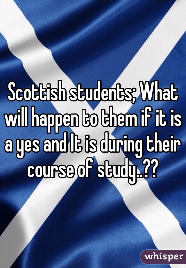 Scottish students; What will happen to them if it is a yes and It is during their course of study..??