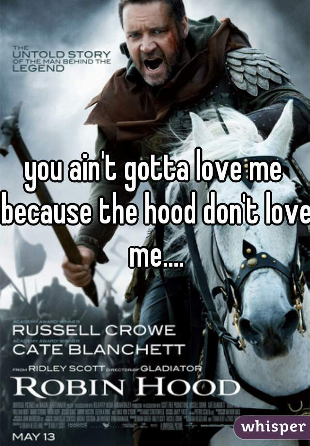 you ain't gotta love me because the hood don't love me....
