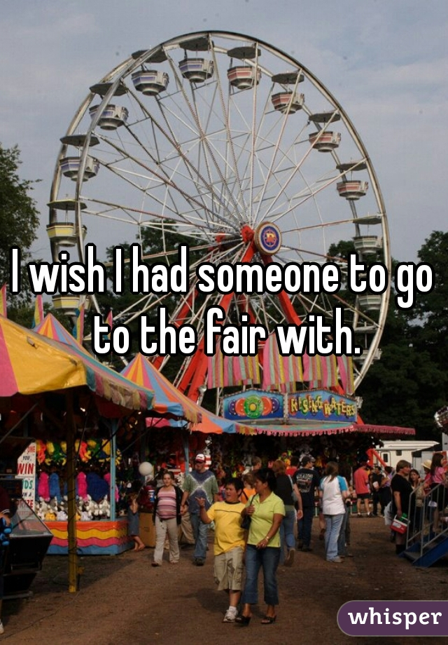 I wish I had someone to go to the fair with.