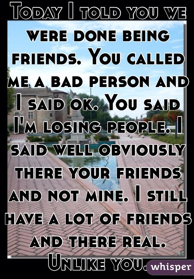 Today I told you we were done being friends. You called me a bad person and I said ok. You said I'm losing people. I said well obviously there your friends and not mine. I still have a lot of friends and there real. Unlike you.