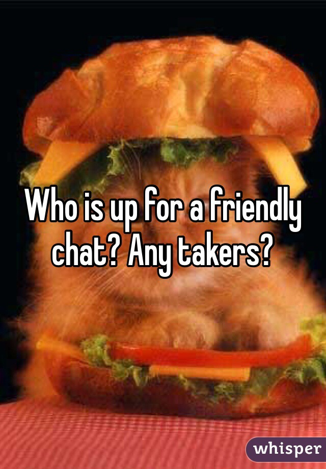 Who is up for a friendly chat? Any takers?