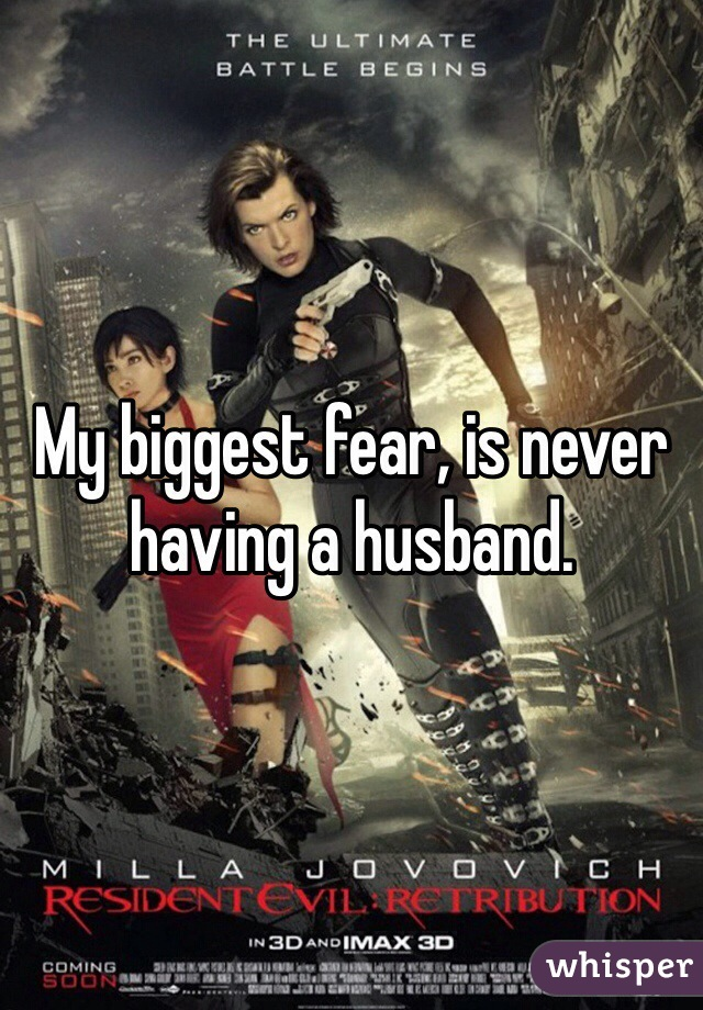 My biggest fear, is never having a husband.