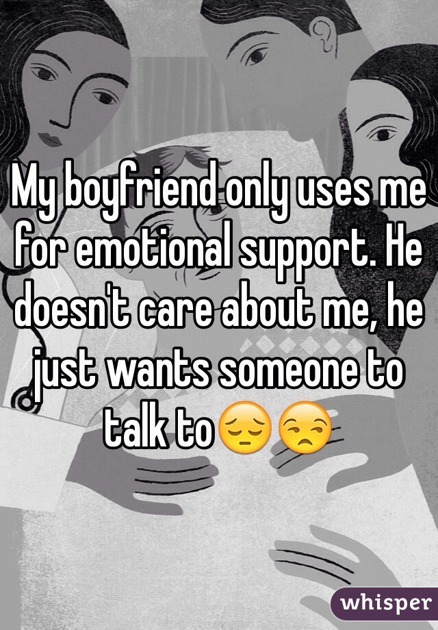 My boyfriend only uses me for emotional support. He doesn't care about me, he just wants someone to talk to😔😒